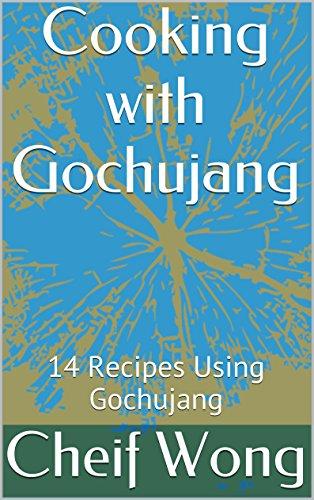 Cooking with Gochujang: 14 Recipes Using Gochujang (Cooking Around the World Book 1) (English...