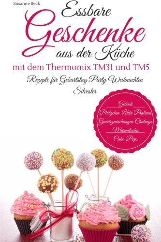 Essbare Geschenke aus der Küche mit dem Thermomix TM31 und TM5 Rezepte für Geburtstag Party...