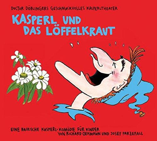Kasperl und das Löffelkraut: Doctor Döblingers geschmackvolles Kasperltheater. Eine bairische...